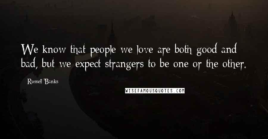 Russell Banks quotes: We know that people we love are both good and bad, but we expect strangers to be one or the other.