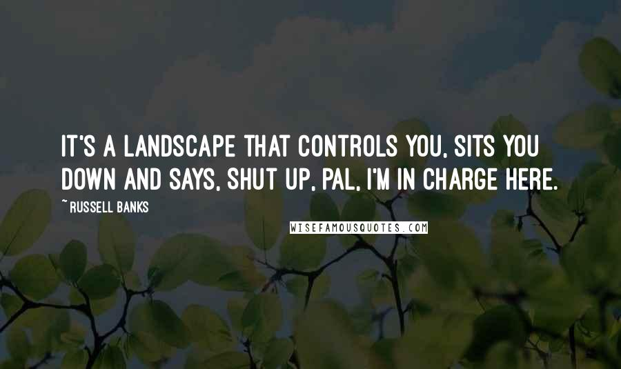 Russell Banks quotes: It's a landscape that controls you, sits you down and says, Shut up, pal, I'm in charge here.