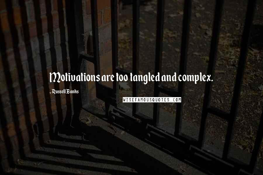 Russell Banks quotes: Motivations are too tangled and complex.