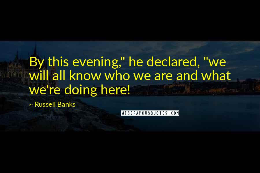 "Russell Banks quotes: By this evening,"" he declared, ""we will all know who we are and what we're doing here!"