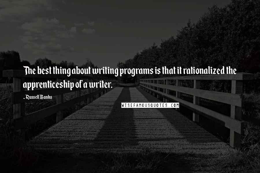Russell Banks quotes: The best thing about writing programs is that it rationalized the apprenticeship of a writer.
