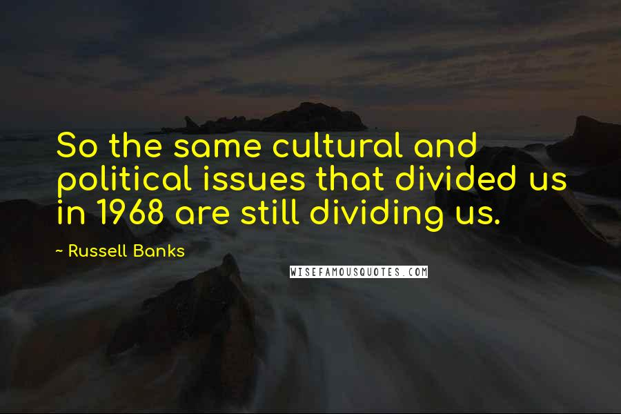 Russell Banks quotes: So the same cultural and political issues that divided us in 1968 are still dividing us.