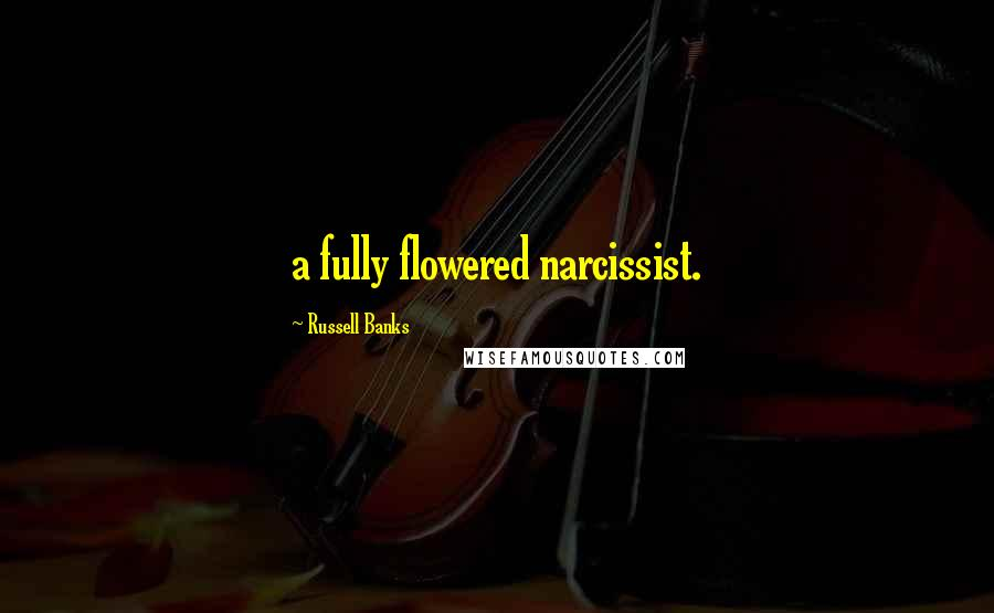 Russell Banks quotes: a fully flowered narcissist.