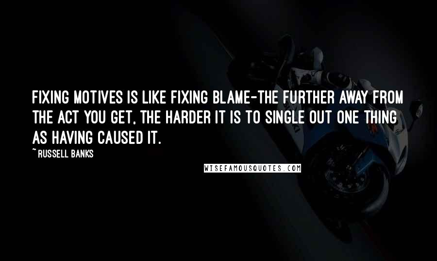 Russell Banks quotes: Fixing motives is like fixing blame-the further away from the act you get, the harder it is to single out one thing as having caused it.