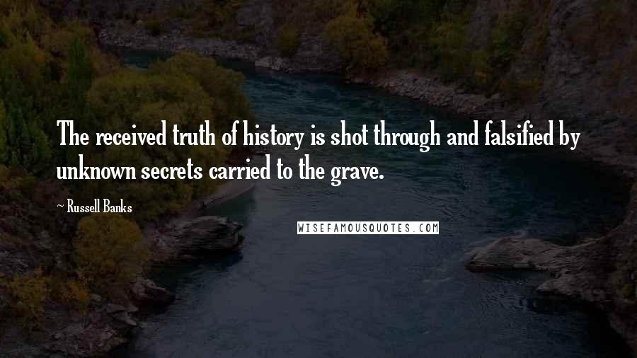 Russell Banks quotes: The received truth of history is shot through and falsified by unknown secrets carried to the grave.