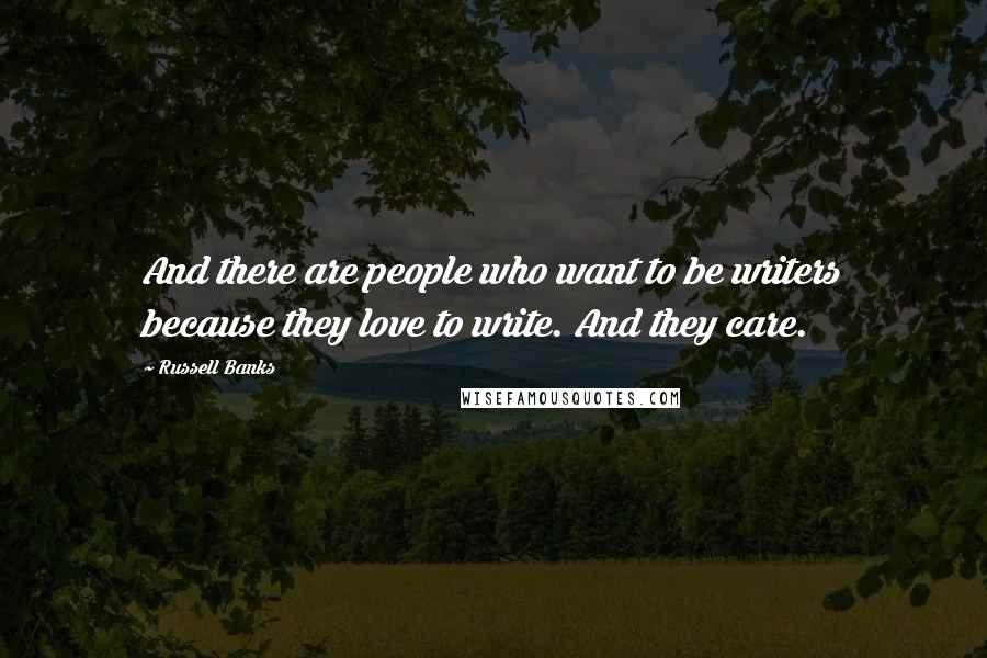Russell Banks quotes: And there are people who want to be writers because they love to write. And they care.