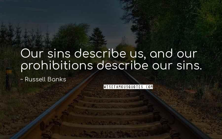 Russell Banks quotes: Our sins describe us, and our prohibitions describe our sins.