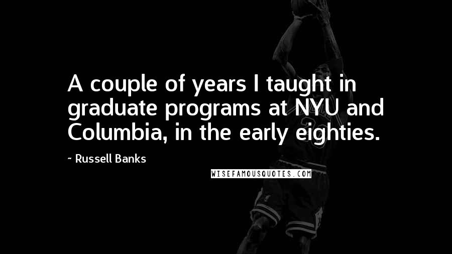 Russell Banks quotes: A couple of years I taught in graduate programs at NYU and Columbia, in the early eighties.