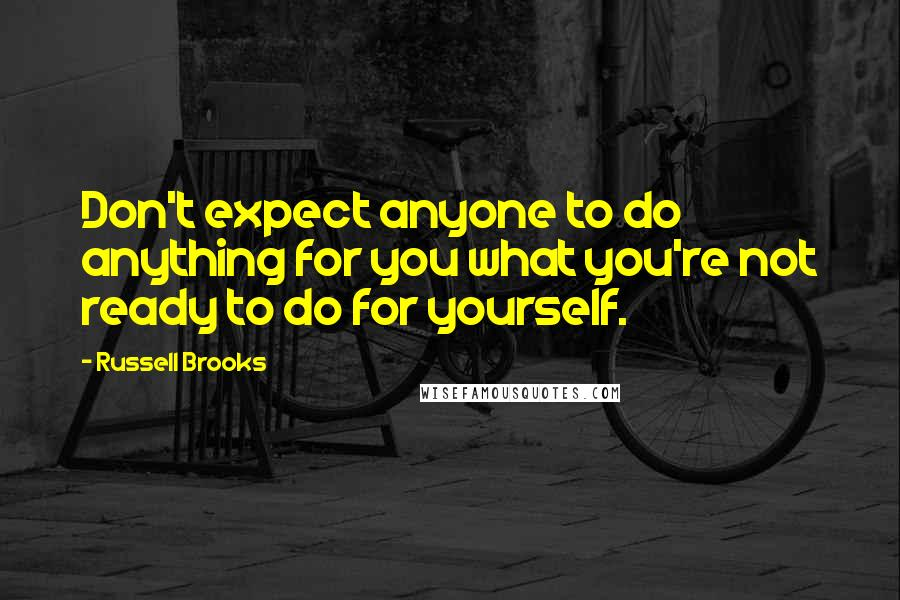 Russell Brooks quotes: Don't expect anyone to do anything for you what you're not ready to do for yourself.