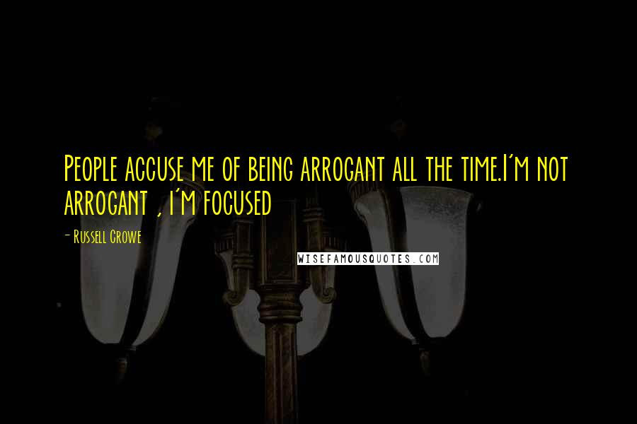 Russell Crowe quotes: People accuse me of being arrogant all the time.I'm not arrogant , i'm focused