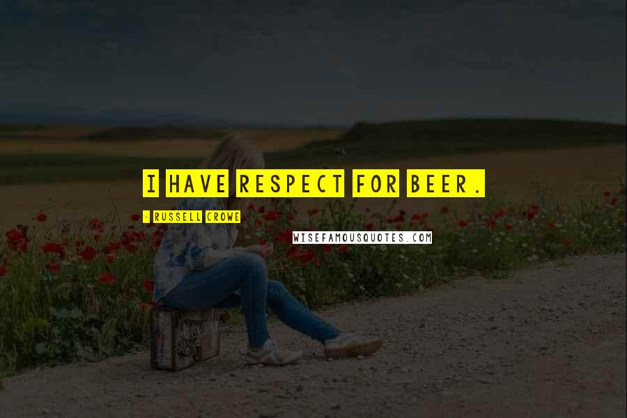 Russell Crowe quotes: I have respect for beer.