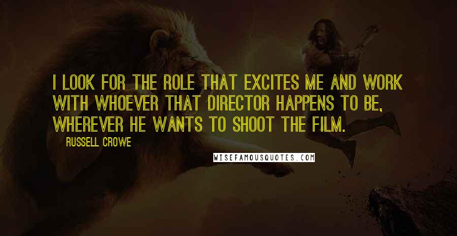Russell Crowe quotes: I look for the role that excites me and work with whoever that director happens to be, wherever he wants to shoot the film.