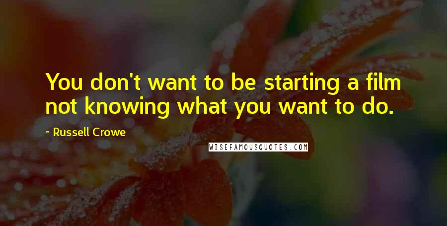 Russell Crowe quotes: You don't want to be starting a film not knowing what you want to do.
