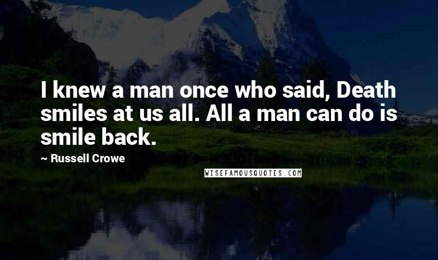 Russell Crowe quotes: I knew a man once who said, Death smiles at us all. All a man can do is smile back.