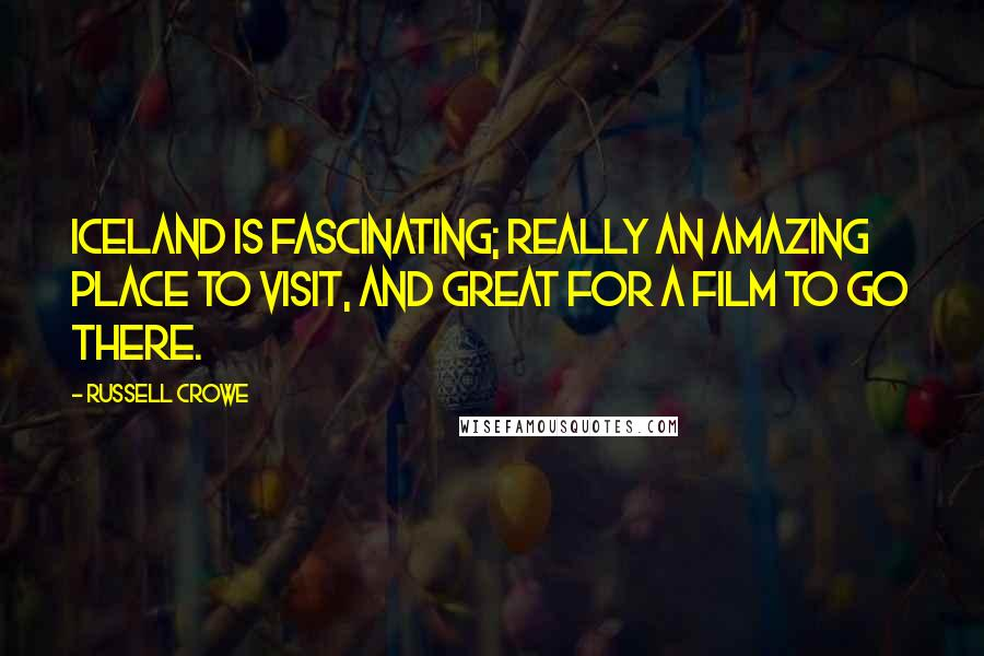 Russell Crowe quotes: Iceland is fascinating; really an amazing place to visit, and great for a film to go there.