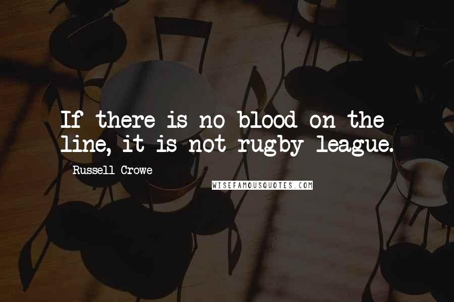 Russell Crowe quotes: If there is no blood on the line, it is not rugby league.