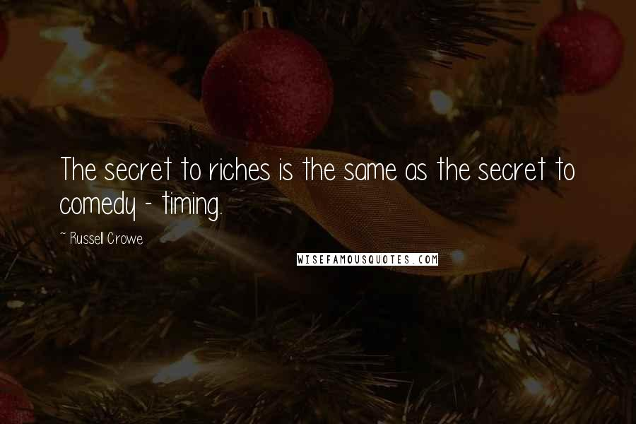 Russell Crowe quotes: The secret to riches is the same as the secret to comedy - timing.