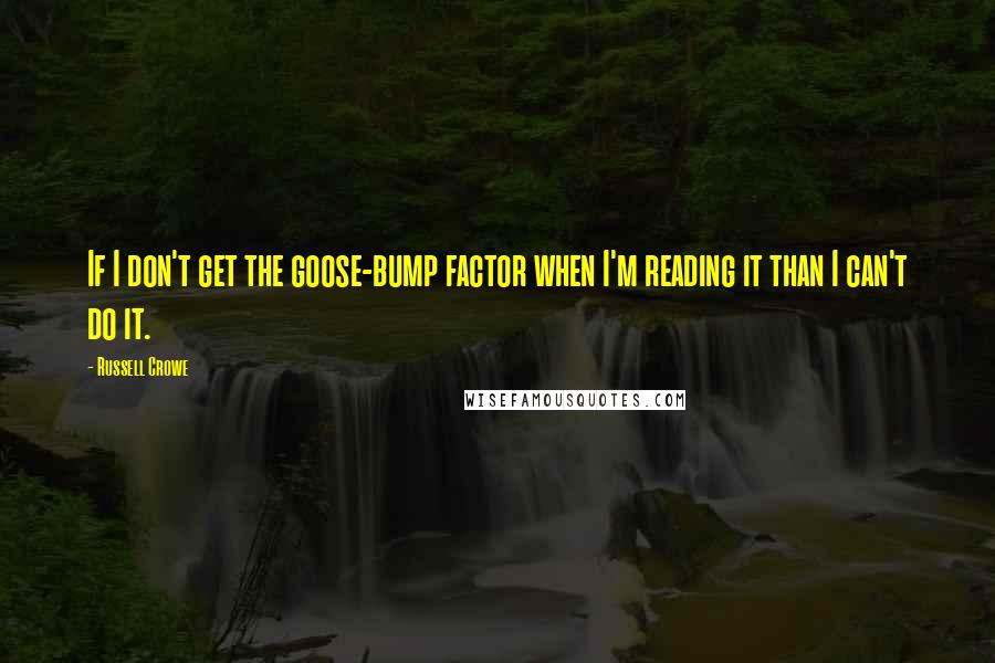 Russell Crowe quotes: If I don't get the goose-bump factor when I'm reading it than I can't do it.