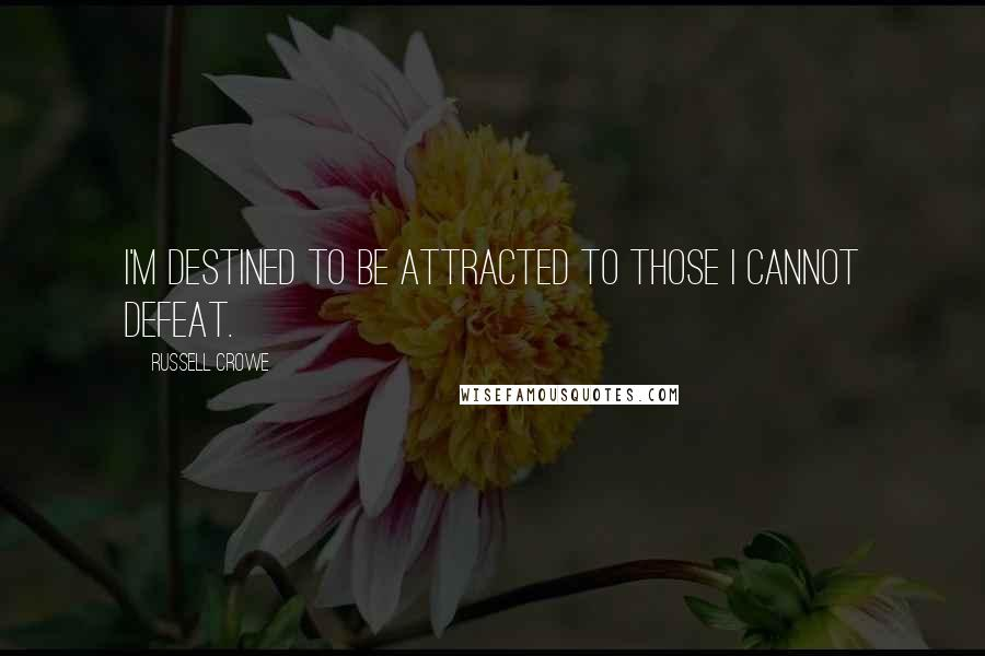 Russell Crowe quotes: I'm destined to be attracted to those I cannot defeat.