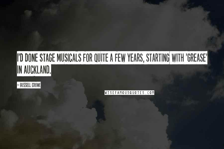 Russell Crowe quotes: I'd done stage musicals for quite a few years, starting with 'Grease' in Auckland.