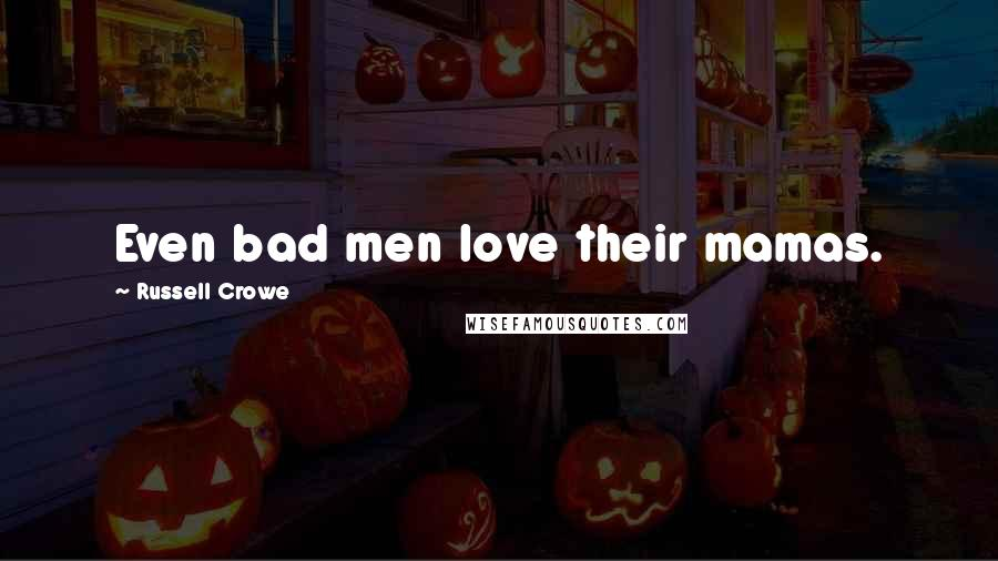 Russell Crowe quotes: Even bad men love their mamas.