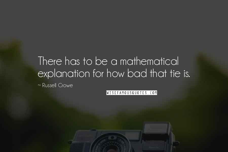 Russell Crowe quotes: There has to be a mathematical explanation for how bad that tie is.