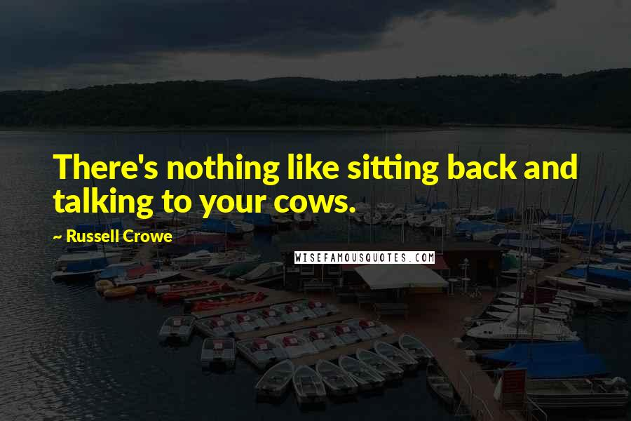 Russell Crowe quotes: There's nothing like sitting back and talking to your cows.