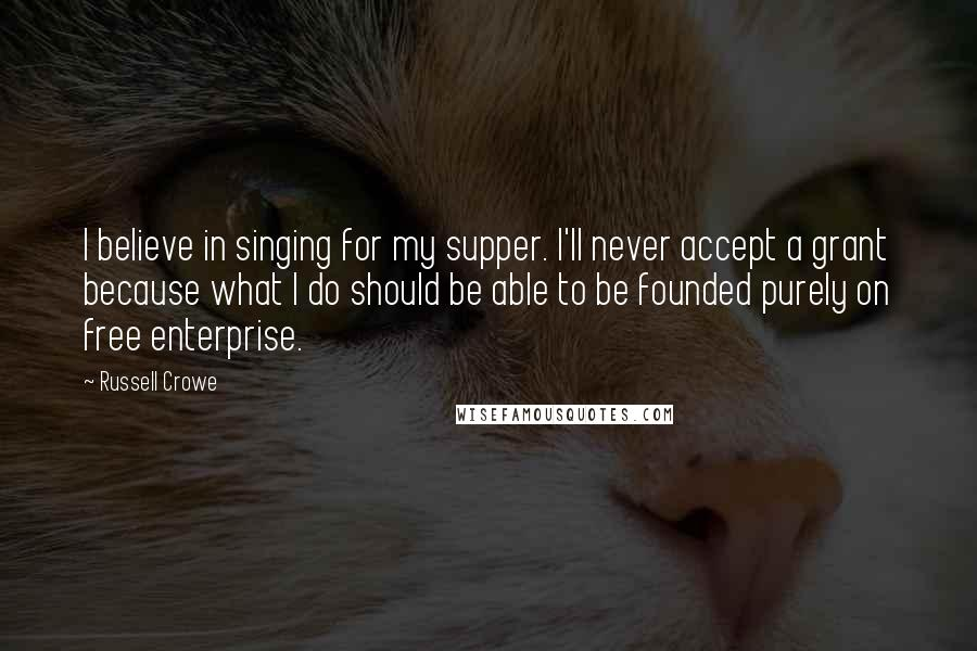 Russell Crowe quotes: I believe in singing for my supper. I'll never accept a grant because what I do should be able to be founded purely on free enterprise.