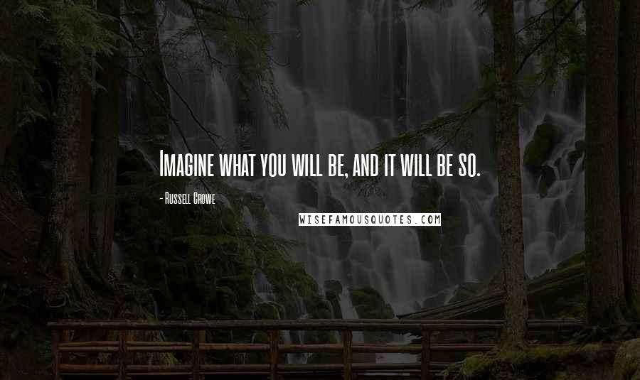 Russell Crowe quotes: Imagine what you will be, and it will be so.