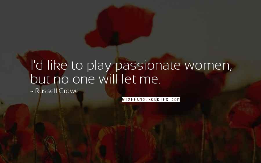 Russell Crowe quotes: I'd like to play passionate women, but no one will let me.