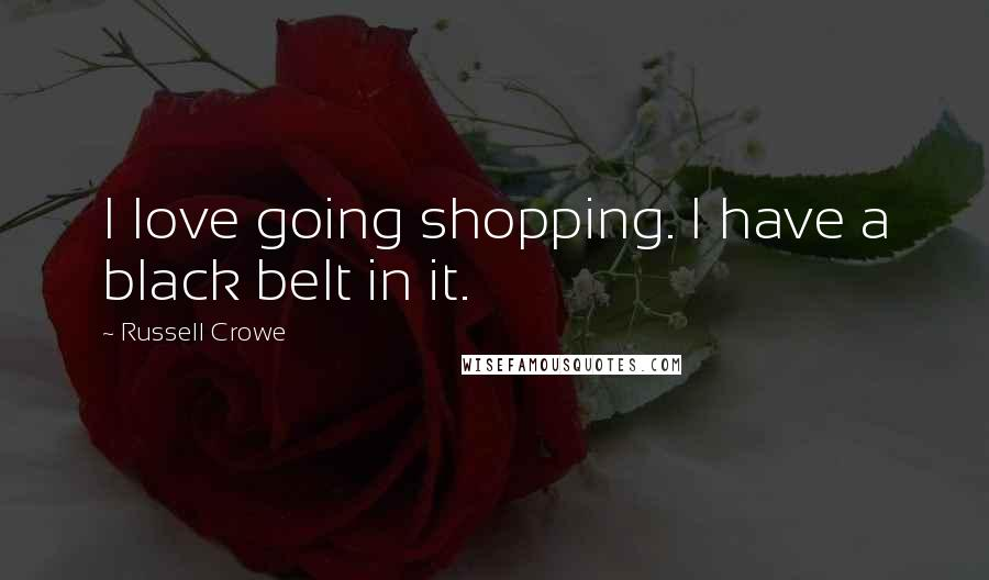 Russell Crowe quotes: I love going shopping. I have a black belt in it.