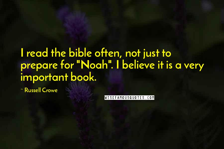 """Russell Crowe quotes: I read the bible often, not just to prepare for """"Noah"""". I believe it is a very important book."""