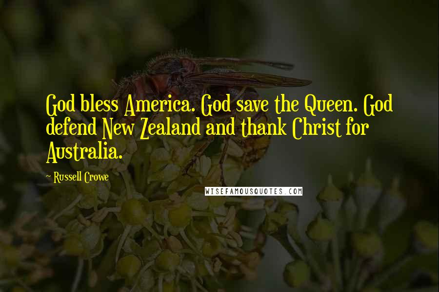 Russell Crowe quotes: God bless America. God save the Queen. God defend New Zealand and thank Christ for Australia.