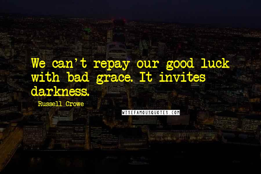 Russell Crowe quotes: We can't repay our good luck with bad grace. It invites darkness.