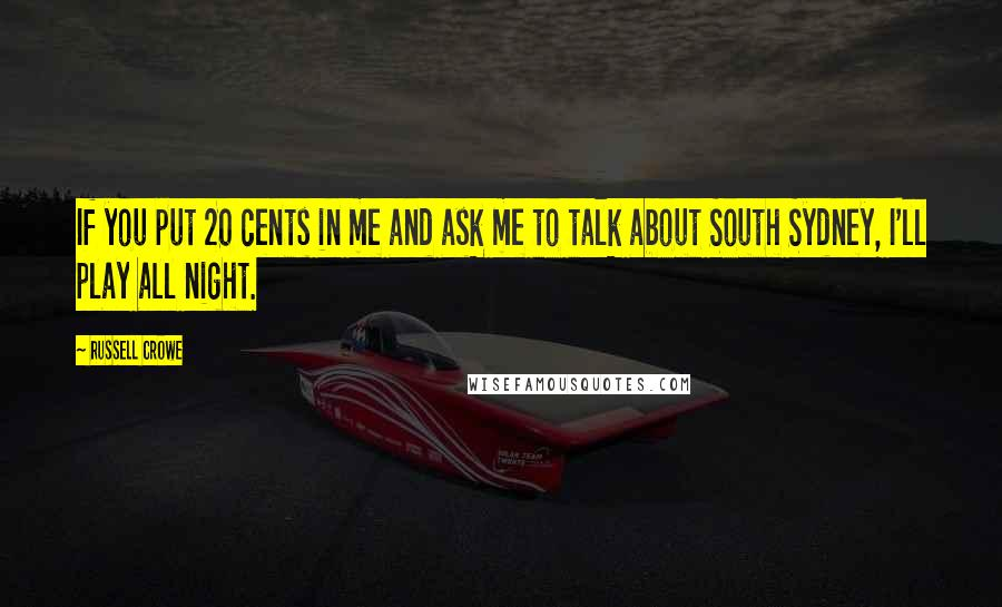 Russell Crowe quotes: If you put 20 cents in me and ask me to talk about South Sydney, I'll play all night.
