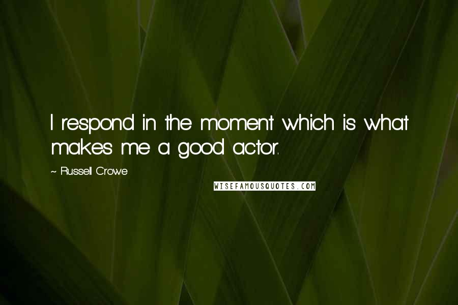 Russell Crowe quotes: I respond in the moment which is what makes me a good actor.