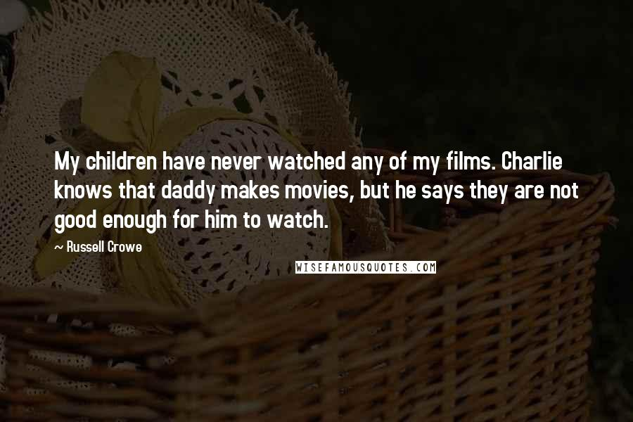 Russell Crowe quotes: My children have never watched any of my films. Charlie knows that daddy makes movies, but he says they are not good enough for him to watch.