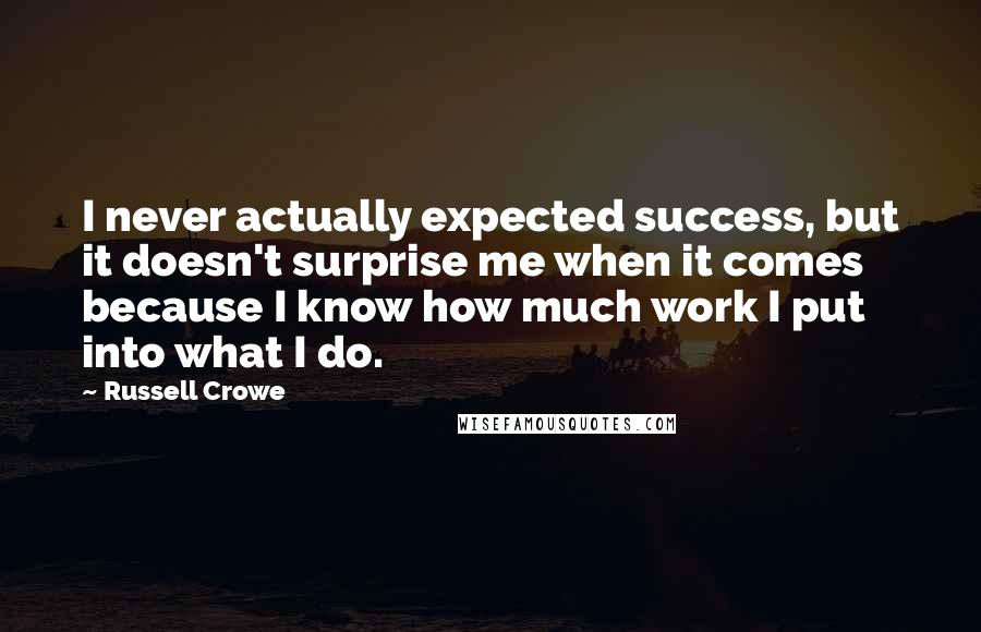 Russell Crowe quotes: I never actually expected success, but it doesn't surprise me when it comes because I know how much work I put into what I do.