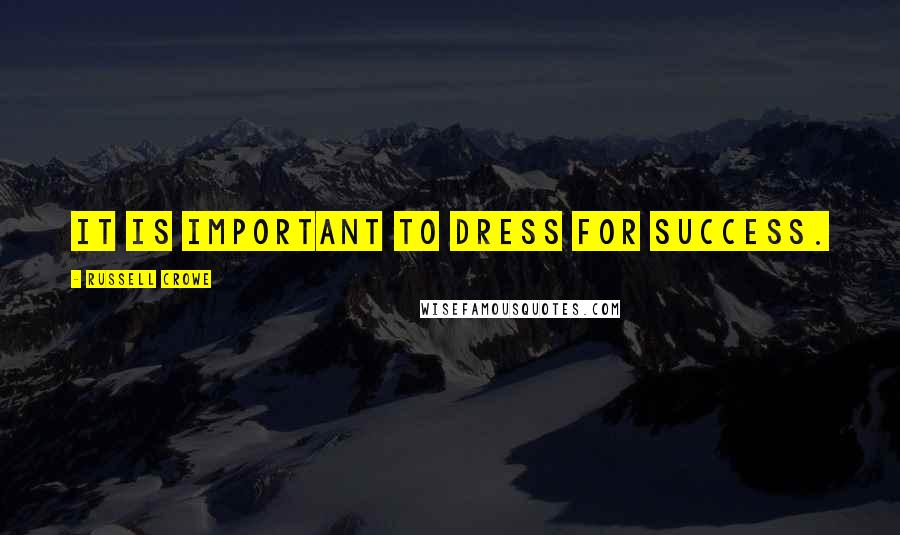 Russell Crowe quotes: It is important to dress for success.
