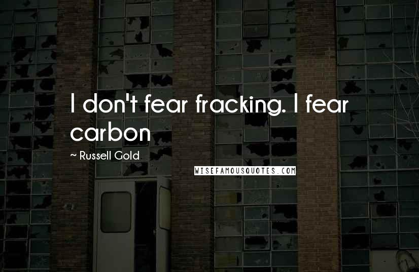 Russell Gold quotes: I don't fear fracking. I fear carbon