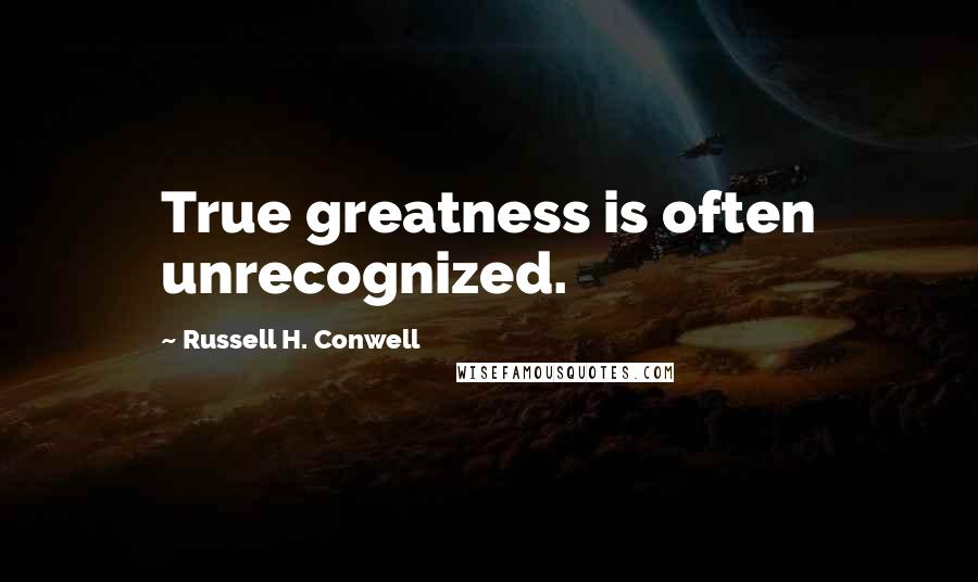 Russell H. Conwell quotes: True greatness is often unrecognized.