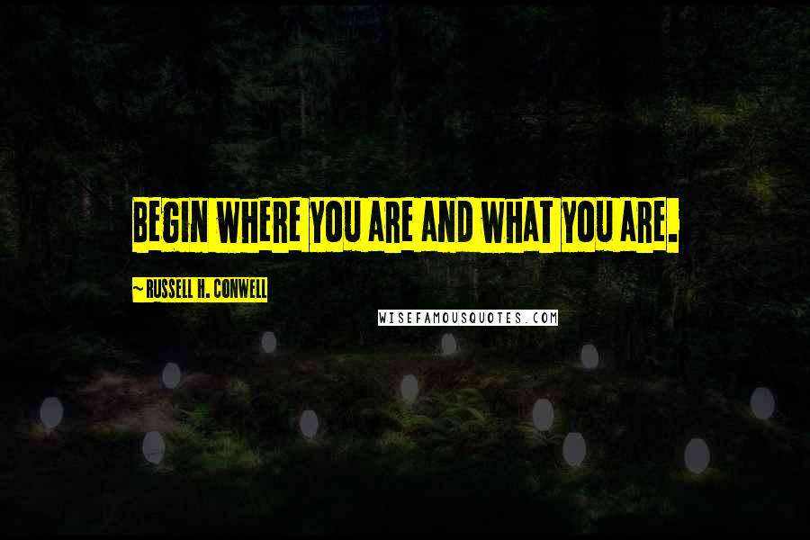 Russell H. Conwell quotes: Begin where you are and what you are.
