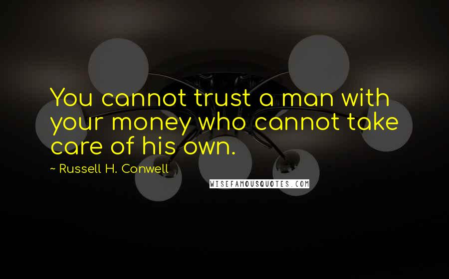 Russell H. Conwell quotes: You cannot trust a man with your money who cannot take care of his own.