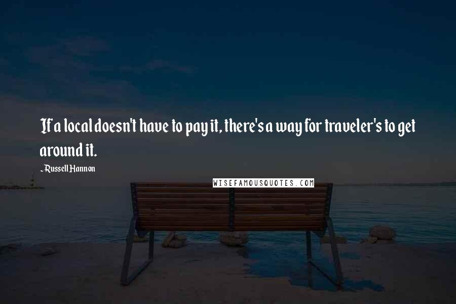 Russell Hannon quotes: If a local doesn't have to pay it, there's a way for traveler's to get around it.