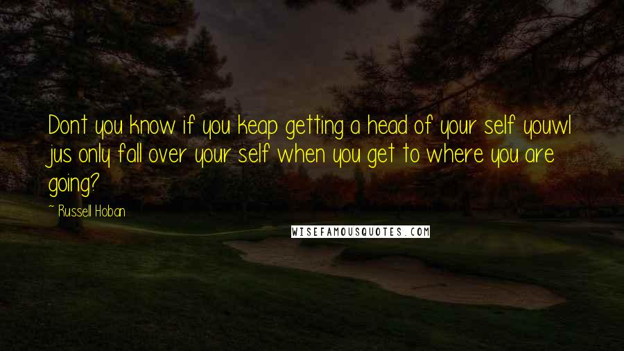 Russell Hoban quotes: Dont you know if you keap getting a head of your self youwl jus only fall over your self when you get to where you are going?