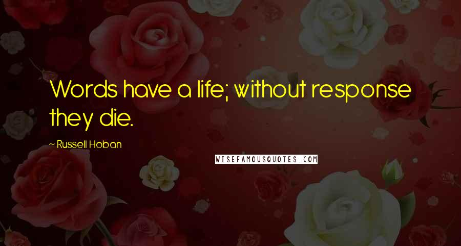 Russell Hoban quotes: Words have a life; without response they die.