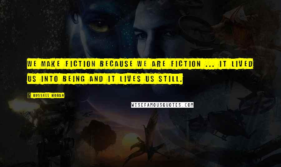 Russell Hoban quotes: We make fiction because we are fiction ... It lived us into being and it lives us still.