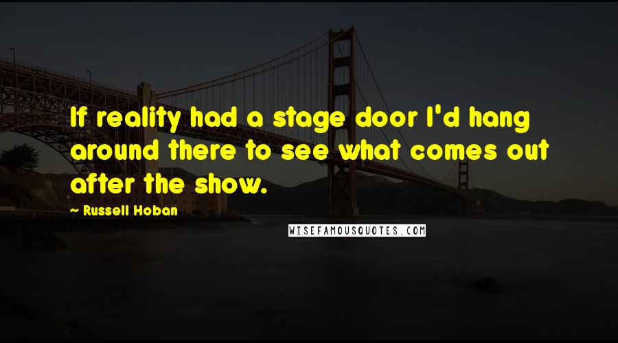 Russell Hoban quotes: If reality had a stage door I'd hang around there to see what comes out after the show.