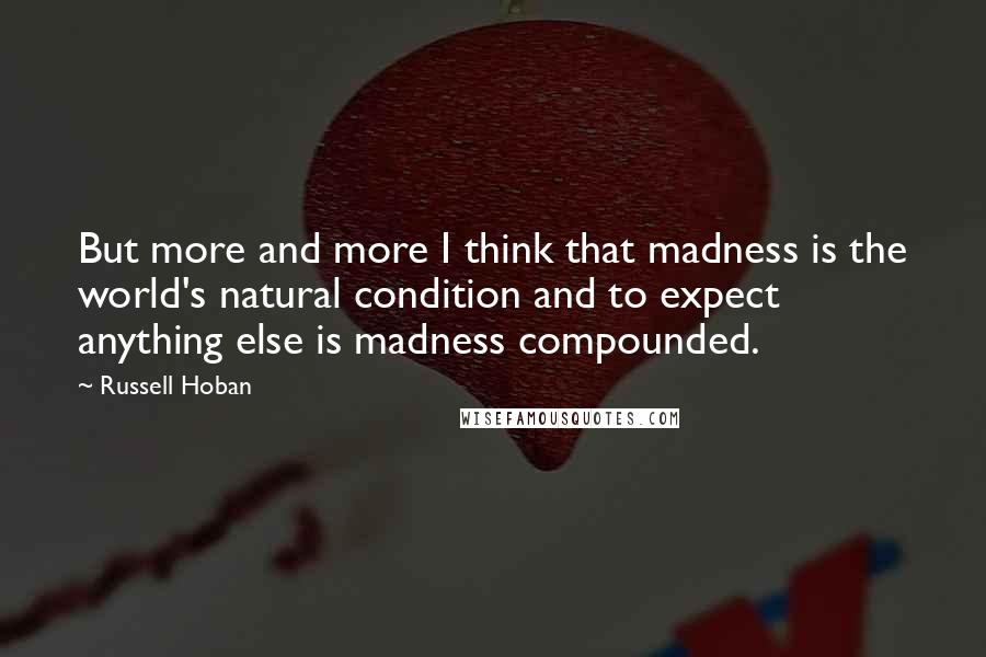 Russell Hoban quotes: But more and more I think that madness is the world's natural condition and to expect anything else is madness compounded.