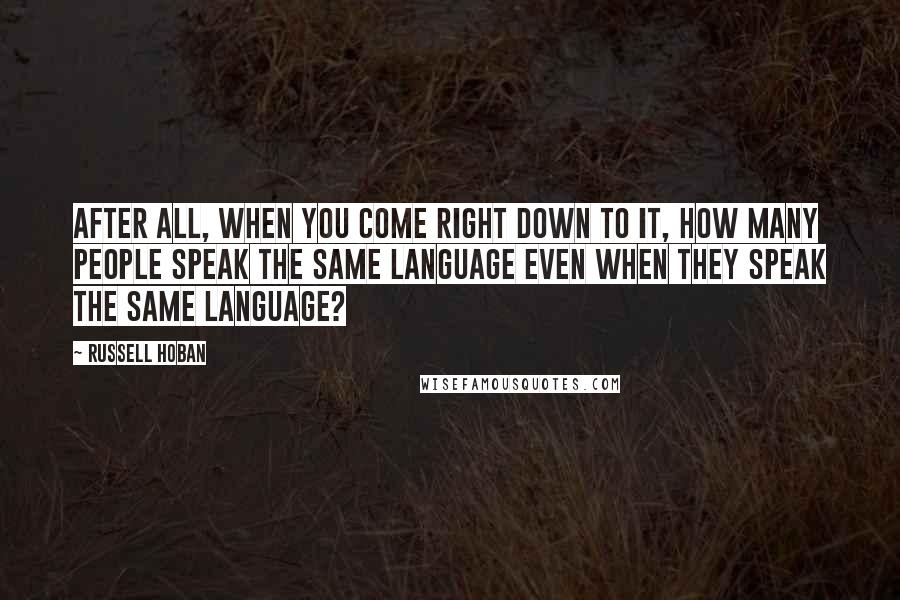 Russell Hoban quotes: After all, when you come right down to it, how many people speak the same language even when they speak the same language?